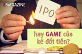 IPO hay 'game' của kẻ đốt tiền?
